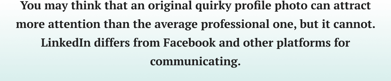 You may think that an original quirky profile photo can attract more attention than the average professional one, but it cannot. LinkedIn differs from Facebook and other platforms for communicating.