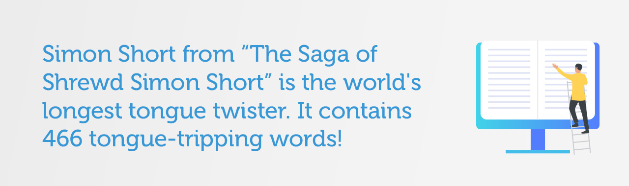 "Simon Short from ""The Saga of Shrewd Simon Short"" is the world's longest tongue twister. It contains 466 tongue-tripping words!"